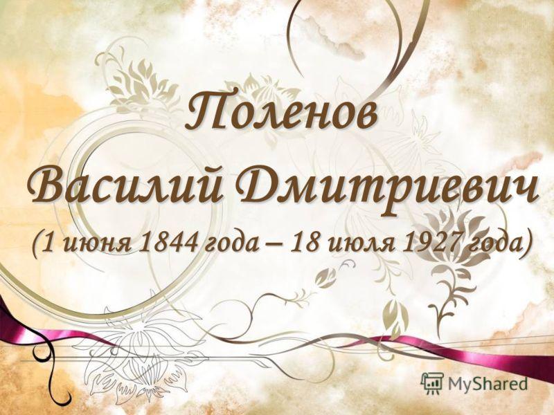 Поленов Василий Дмитриевич ( 1 июня 1844 года – 18 июля 1927 года)