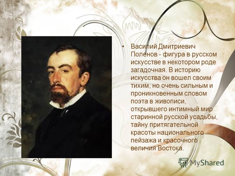 Василий Дмитриевич Поленов - фигура в русском искусстве в некотором роде загадочная. В историю искусства он вошел своим тихим, но очень сильным и проникновенным словом поэта в живописи, открывшего интимный мир старинной русской усадьбы, тайну притяга