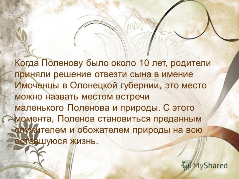 Когда Поленову было около 10 лет, родители приняли решение отвезти сына в имение Имоченцы в Олонецкой губернии, это место можно назвать местом встречи маленького Поленова и природы. С этого момента, Поленов становиться преданным служителем и обожател
