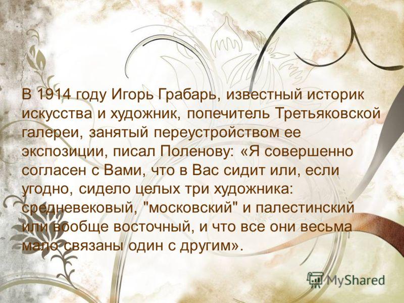 В 1914 году Игорь Грабарь, известный историк искусства и художник, попечитель Третьяковской галереи, занятый переустройством ее экспозиции, писал Поленову: «Я совершенно согласен с Вами, что в Вас сидит или, если угодно, сидело целых три художника: с