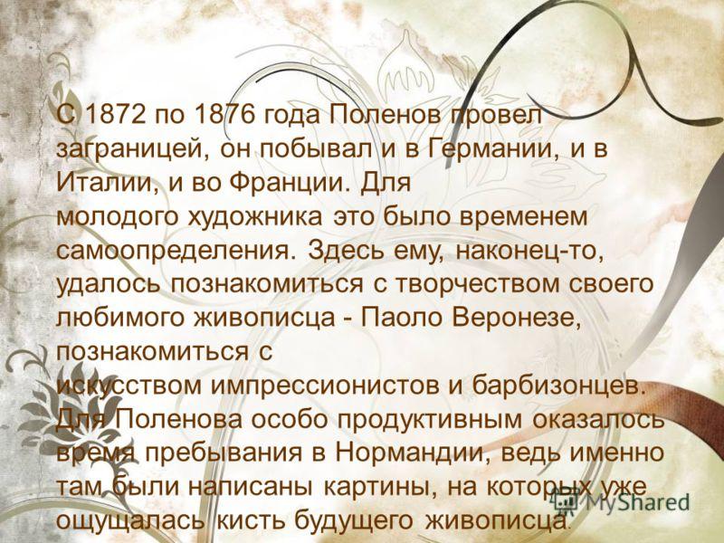 С 1872 по 1876 года Поленов провел заграницей, он побывал и в Германии, и в Италии, и во Франции. Для молодого художника это было временем самоопределения. Здесь ему, наконец-то, удалось познакомиться с творчеством своего любимого живописца - Паоло В