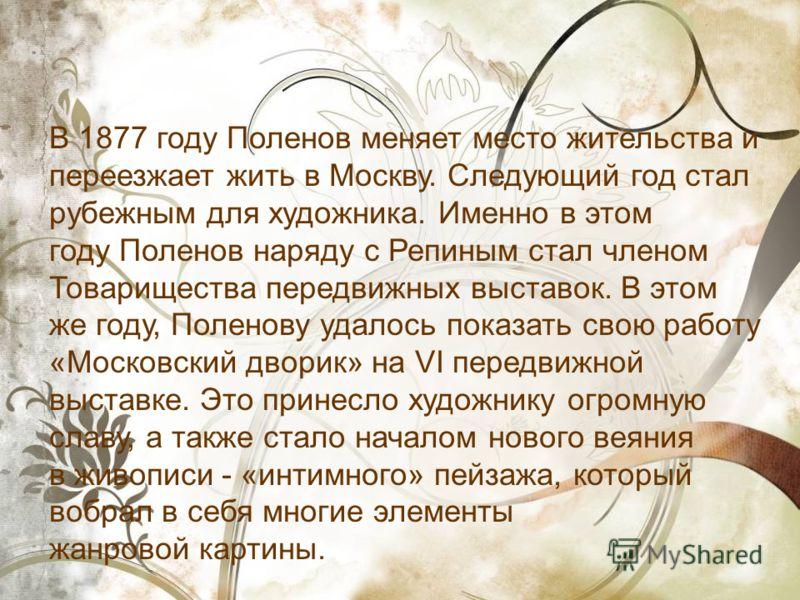 В 1877 году Поленов меняет место жительства и переезжает жить в Москву. Следующий год стал рубежным для художника. Именно в этом году Поленов наряду с Репиным стал членом Товарищества передвижных выставок. В этом же году, Поленову удалось показать св