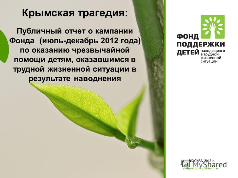 www.fond-detyam.ru МОСКВА 2012 г. www.fond-detyam.ru Крымская трагедия: Публичный отчет о кампании Фонда (июль-декабрь 2012 года) по оказанию чрезвычайной помощи детям, оказавшимся в трудной жизненной ситуации в результате наводнения