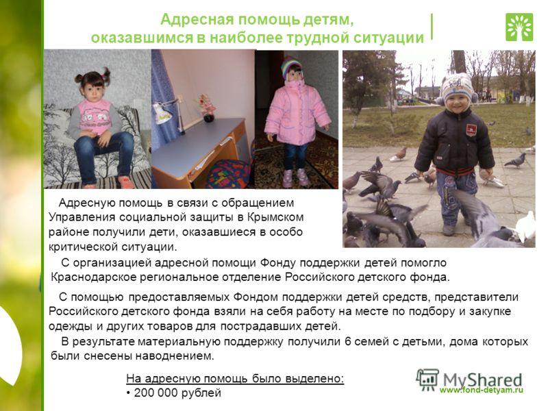 www.fond-detyam.ru Адресная помощь детям, оказавшимся в наиболее трудной ситуации Адресную помощь в связи с обращением Управления социальной защиты в Крымском районе получили дети, оказавшиеся в особо критической ситуации. С помощью предоставляемых Ф