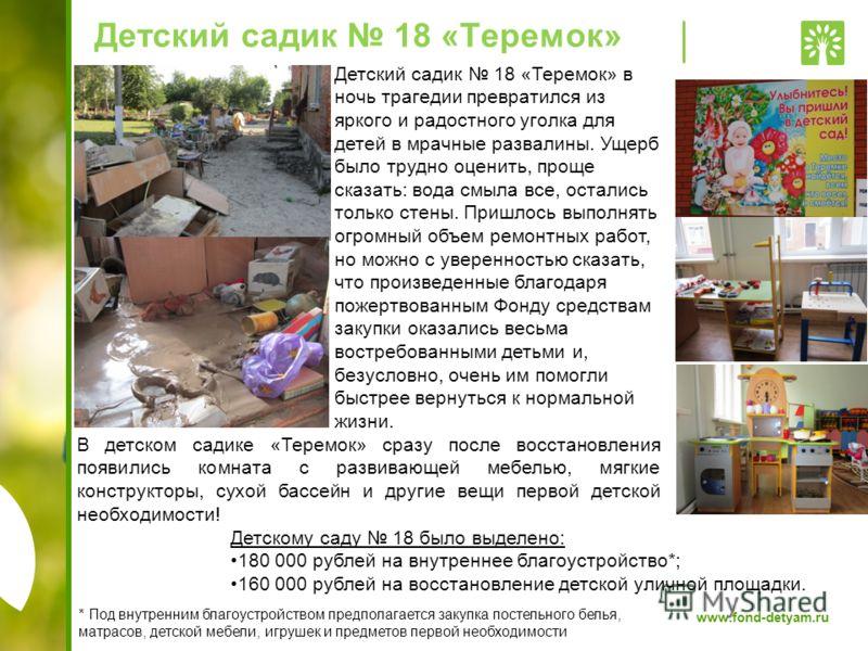 www.fond-detyam.ru Детский садик 18 «Теремок» Детскому саду 18 было выделено: 180 000 рублей на внутреннее благоустройство*; 160 000 рублей на восстановление детской уличной площадки. * Под внутренним благоустройством предполагается закупка постельно