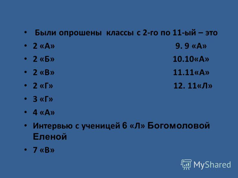 Были опрошены классы с 2-го по 11-ый – это 2 «А» 9. 9 «А» 2 «Б» 10.10«А» 2 «В» 11.11«А» 2 «Г» 12. 11«Л» 3 «Г» 4 «А» Интервью с ученицей 6 «Л» Богомоловой Еленой 7 «В»