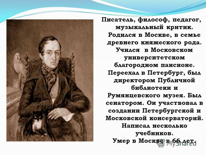 Писатель, философ, педагог, музыкальный критик. Родился в Москве, в семье древнего княжеского рода. Учился в Московском университетском благородном пансионе. Переехал в Петербург, был директором Публичной библиотеки и Румянцевского музея. Был сенатор