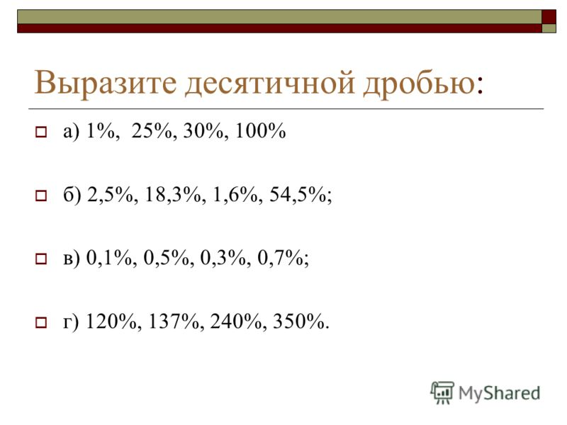 Выразите десятичной дробью: а) 1%, 25%, 30%, 100% б) 2,5%, 18,3%, 1,6%, 54,5%; в) 0,1%, 0,5%, 0,3%, 0,7%; г) 120%, 137%, 240%, 350%.