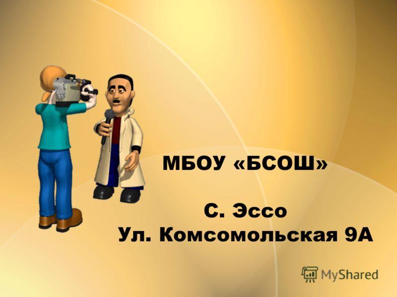 МБОУ «БСОШ» С. Эссо Ул. Комсомольская 9А