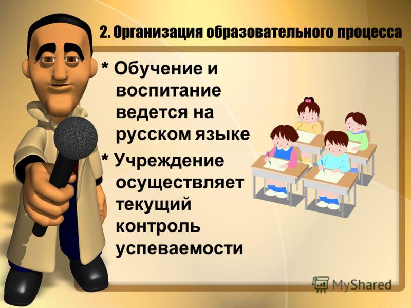 * Обучение и воспитание ведется на русском языке * Учреждение осуществляет текущий контроль успеваемости 2. Организация образовательного процесса