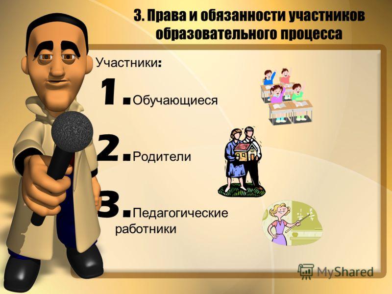 Участники : 1. Обучающиеся 2. Родители 3. Педагогические работники 3. Права и обязанности участников образовательного процесса