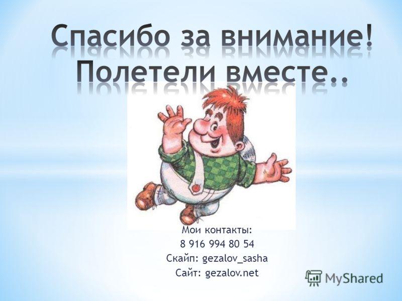 Мои контакты: 8 916 994 80 54 Скайп: gezalov_sasha Сайт: gezalov.net