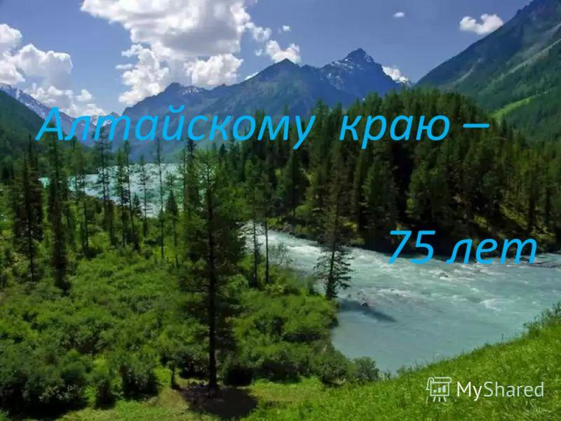 Алтайскому краю – 75 лет