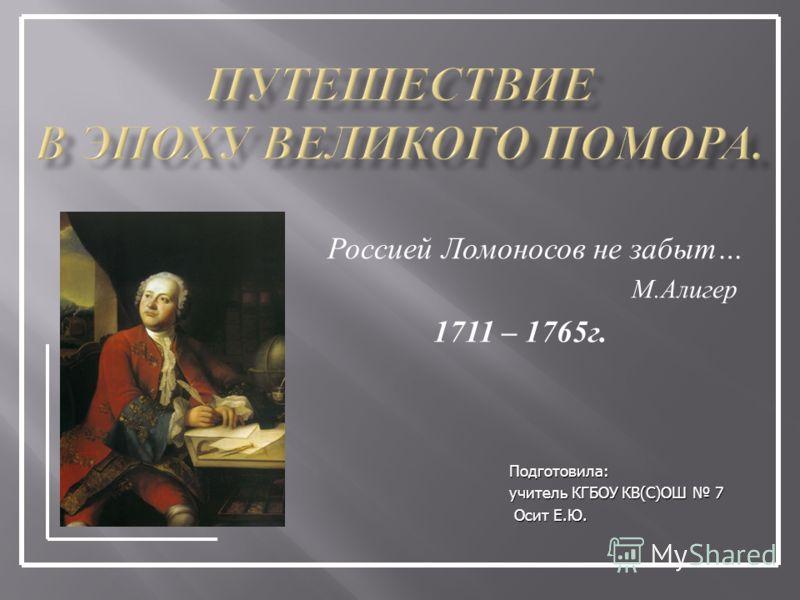 Россией Ломоносов не забыт … М. Алигер 1711 – 1765 г. Подготовила: учитель КГБОУ КВ(С)ОШ 7 Осит Е.Ю. Осит Е.Ю.