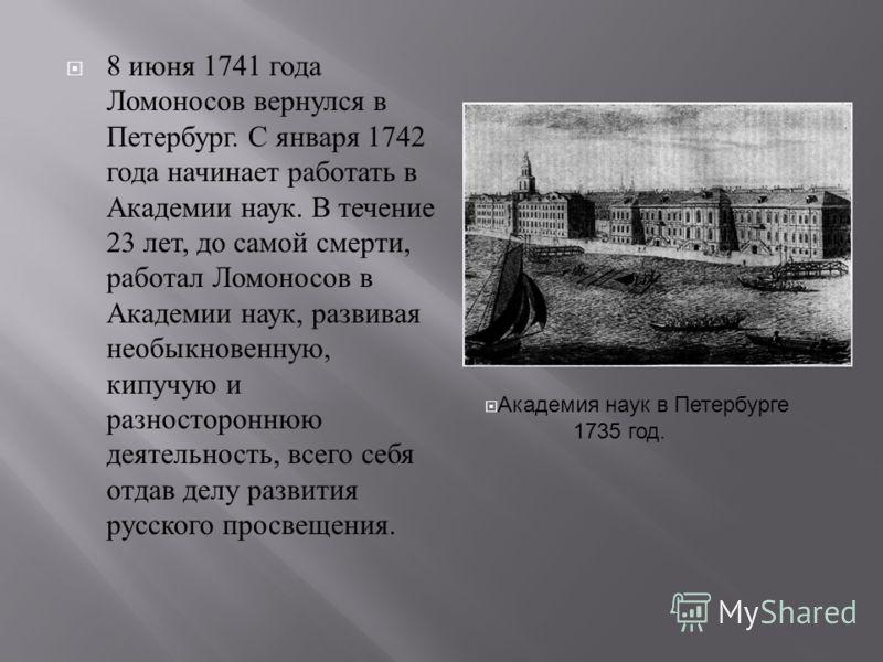 8 июня 1741 года Ломоносов вернулся в Петербург. С января 1742 года начинает работать в Академии наук. В течение 23 лет, до самой смерти, работал Ломоносов в Академии наук, развивая необыкновенную, кипучую и разностороннюю деятельность, всего себя от