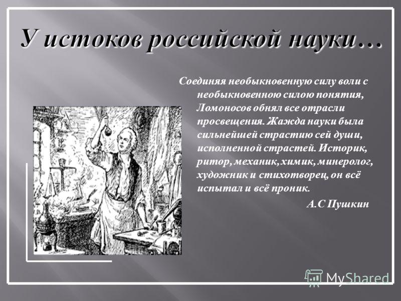 Соединяя необыкновенную силу воли с необыкновенною силою понятия, Ломоносов обнял все отрасли просвещения. Жажда науки была сильнейшей страстию сей души, исполненной страстей. Историк, ритор, механик, химик, минеролог, художник и стихотворец, он всё