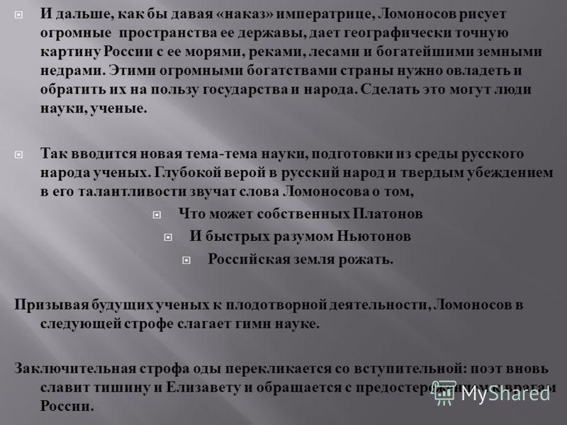 И дальше, как бы давая « наказ » императрице, Ломоносов рисует огромные пространства ее державы, дает географически точную картину России с ее морями, реками, лесами и богатейшими земными недрами. Этими огромными богатствами страны нужно овладеть и о