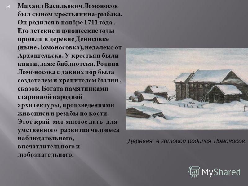 Михаил Васильевич Ломоносов был сыном крестьянина - рыбака. Он родился в ноябре 1711 года. Его детские и юношеские годы прошли в деревне Денисовке ( ныне Ломоносовка ), недалеко от Архангельска. У крестьян были книги, даже библиотеки. Родина Ломоносо