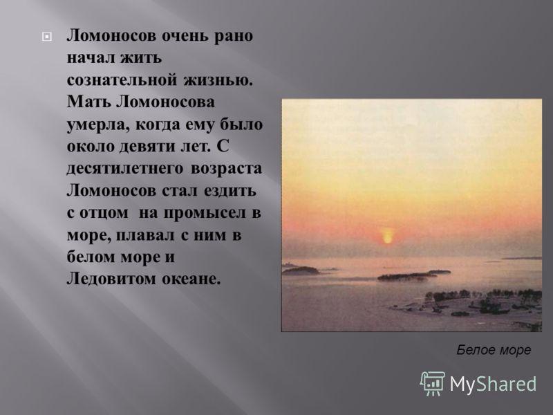 Ломоносов очень рано начал жить сознательной жизнью. Мать Ломоносова умерла, когда ему было около девяти лет. С десятилетнего возраста Ломоносов стал ездить с отцом на промысел в море, плавал с ним в белом море и Ледовитом океане. Белое море