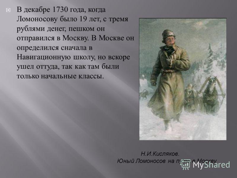 В декабре 1730 года, когда Ломоносову было 19 лет, с тремя рублями денег, пешком он отправился в Москву. В Москве он определился сначала в Навигационную школу, но вскоре ушел оттуда, так как там были только начальные классы. Н.И.Кисляков. Юный Ломоно