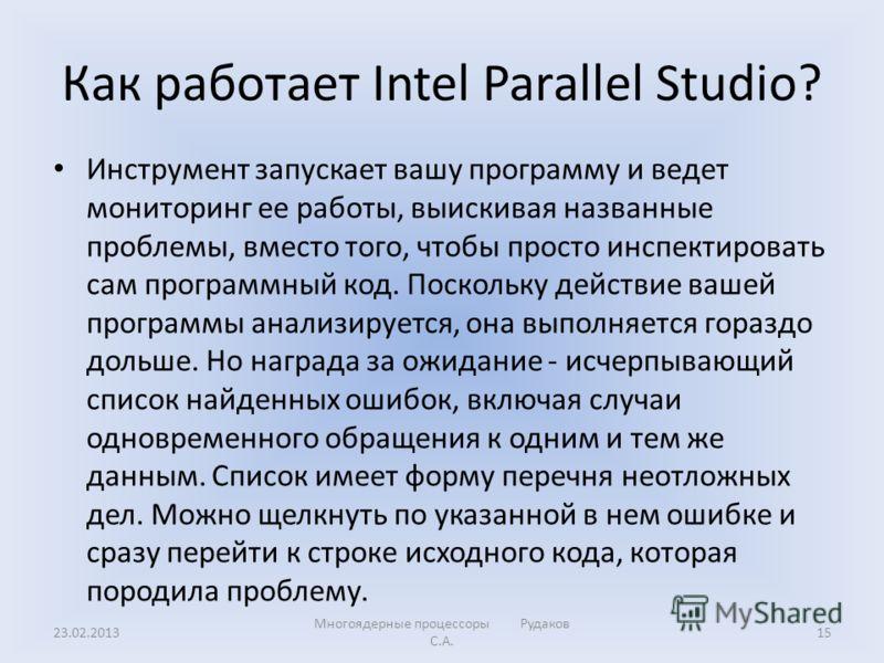 Как работает Intel Parallel Studio? Инструмент запускает вашу программу и ведет мониторинг ее работы, выискивая названные проблемы, вместо того, чтобы просто инспектировать сам программный код. Поскольку действие вашей программы анализируется, она вы
