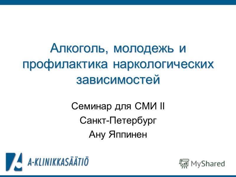 Алкоголь, молодежь и профилактика наркологических зависимостей Семинар для СМИ II Санкт-Петербург Ану Яппинен