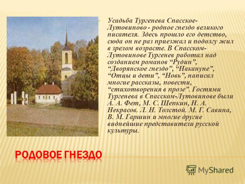 Усадьба Тургенева Спасское- Лутовиново - родное гнездо великого писателя. Здесь прошло его детство, сюда он не раз приезжал и подолгу жил в зрелом возрасте. В Спасском- Лутовинове Тургенев работал над созданием романов Рудин, Дворянское гнездо, Накан