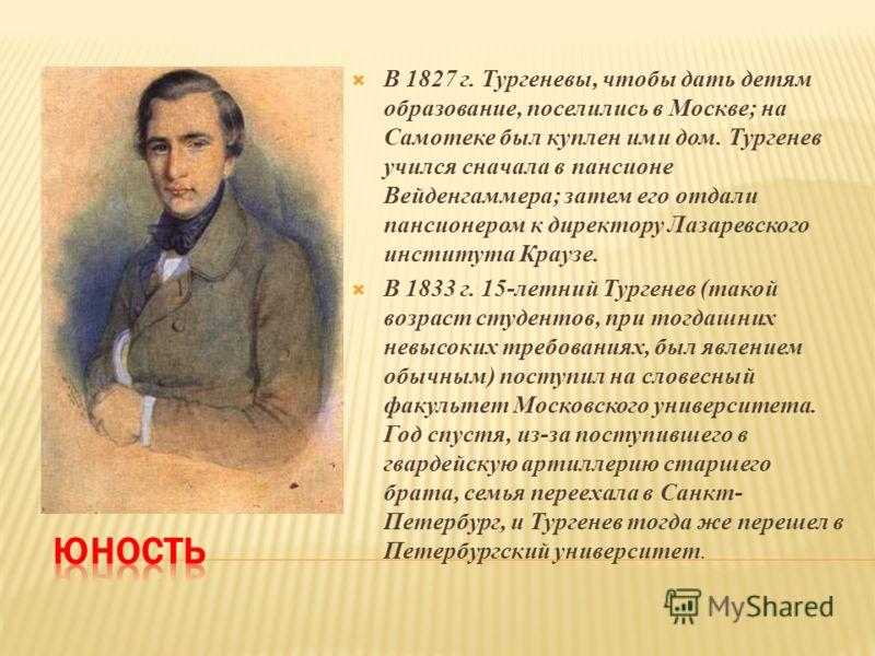 В 1827 г. Тургеневы, чтобы дать детям образование, поселились в Москве; на Самотеке был куплен ими дом. Тургенев учился сначала в пансионе Вейденгаммера; затем его отдали пансионером к директору Лазаревского института Краузе. В 1833 г. 15-летний Тург