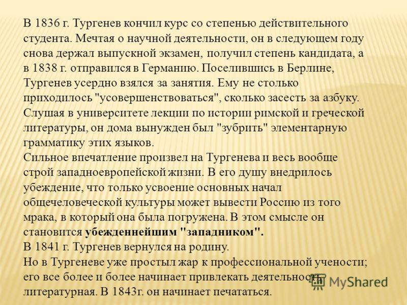 В 1836 г. Тургенев кончил курс со степенью действительного студента. Мечтая о научной деятельности, он в следующем году снова держал выпускной экзамен, получил степень кандидата, а в 1838 г. отправился в Германию. Поселившись в Берлине, Тургенев усер