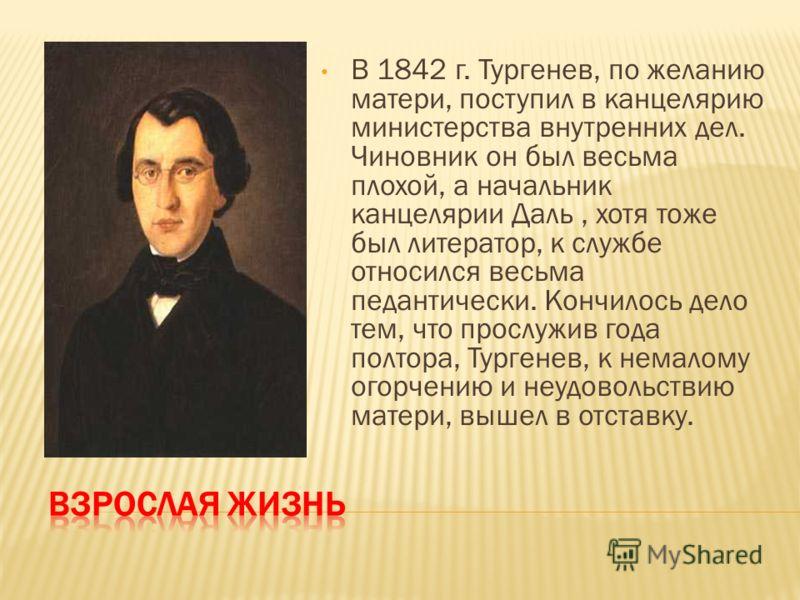 В 1842 г. Тургенев, по желанию матери, поступил в канцелярию министерства внутренних дел. Чиновник он был весьма плохой, а начальник канцелярии Даль, хотя тоже был литератор, к службе относился весьма педантически. Кончилось дело тем, что прослужив г