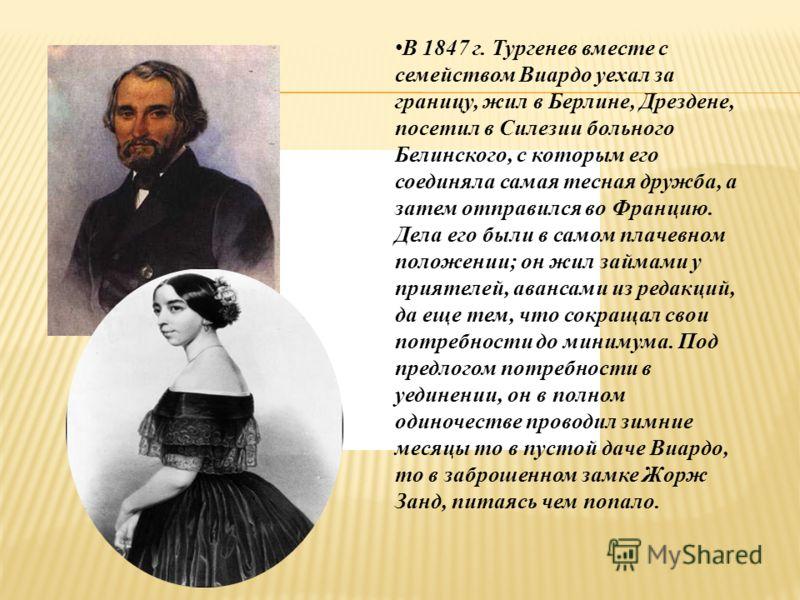 В 1847 г. Тургенев вместе с семейством Виардо уехал за границу, жил в Берлине, Дрездене, посетил в Силезии больного Белинского, с которым его соединяла самая тесная дружба, а затем отправился во Францию. Дела его были в самом плачевном положении; он