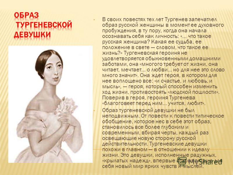 В своих повестях тех лет Тургенев запечатлел образ русской женщины в момент ее духовного пробуждения, в ту пору, когда она начала осознавать себя как личность: «... что такое русская женщина? Какая ее судьба, ее положение в свете словом, что такое ее
