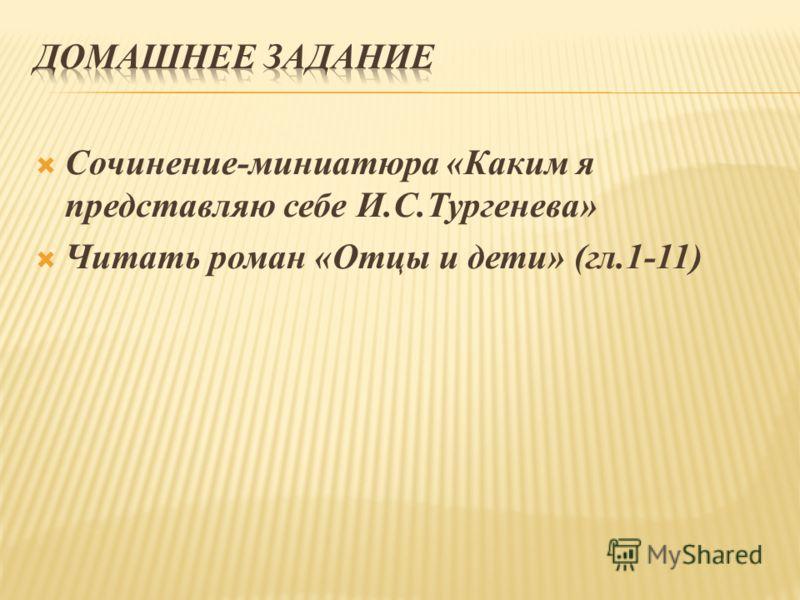 Сочинение-миниатюра «Каким я представляю себе И.С.Тургенева» Читать роман «Отцы и дети» (гл.1-11)