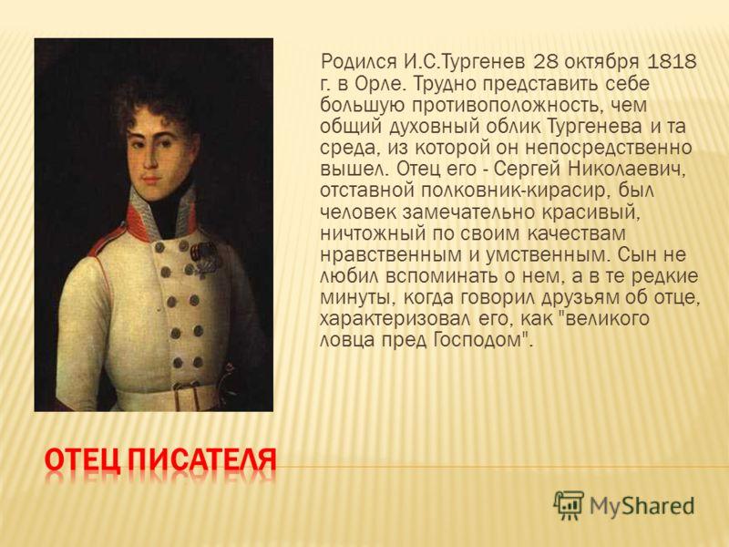 Родился И.С.Тургенев 28 октября 1818 г. в Орле. Трудно представить себе большую противоположность, чем общий духовный облик Тургенева и та среда, из которой он непосредственно вышел. Отец его - Сергей Николаевич, отставной полковник-кирасир, был чело
