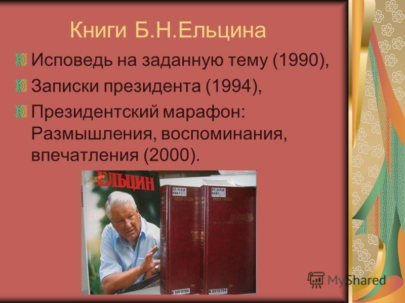 Книги Б.Н.Ельцина Исповедь на заданную тему (1990), Записки президента (1994), Президентский марафон: Размышления, воспоминания, впечатления (2000).