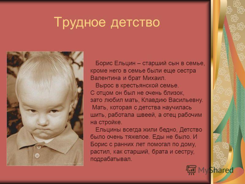Трудное детство Борис Ельцин – старший сын в семье, кроме него в семье были еще сестра Валентина и брат Михаил. Вырос в крестьянской семье. С отцом он был не очень близок, зато любил мать, Клавдию Васильевну. Мать, которая с детства научилась шить, р