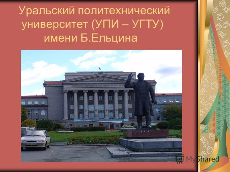 Уральский политехнический университет (УПИ – УГТУ) имени Б.Ельцина