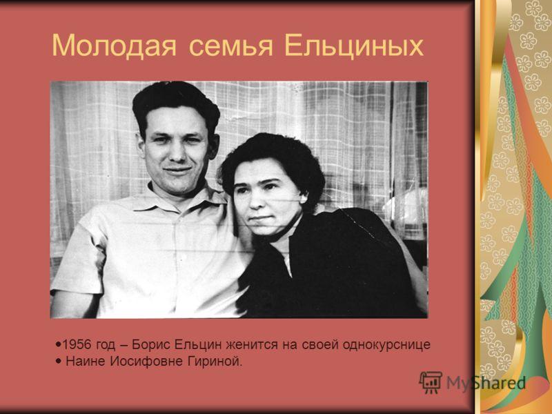Молодая семья Ельциных 1956 год – Борис Ельцин женится на своей однокурснице Наине Иосифовне Гириной.