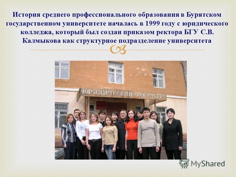 История среднего профессионального образования в Бурятском государственном университете началась в 1999 году с юридического колледжа, который был создан приказом ректора БГУ С. В. Калмыкова как структурное подразделение университета