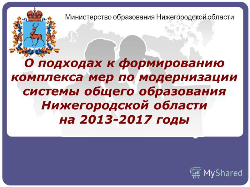 О подходах к формированию комплекса мер по модернизации системы общего образования Нижегородской области на 2013-2017 годы Министерство образования Нижегородской области