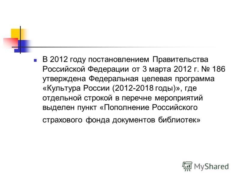 В 2012 году постановлением Правительства Российской Федерации от 3 марта 2012 г. 186 утверждена Федеральная целевая программа «Культура России (2012-2018 годы)», где отдельной строкой в перечне мероприятий выделен пункт «Пополнение Российского страхо