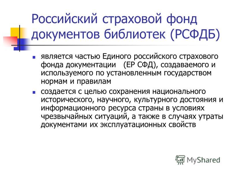Российский страховой фонд документов библиотек (РСФДБ) является частью Единого российского страхового фонда документации (ЕР СФД), создаваемого и используемого по установленным государством нормам и правилам создается с целью сохранения национального