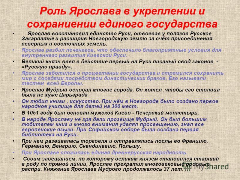 Роль Ярослава в укреплении и сохраниении единого государства Ярослав восстановил единство Руси, отвоевав у поляков Русское Закарпатье и расширив Новгородскую землю за счёт присоединения северных и восточных земель. Ярослав разбил печенегов, что обесп