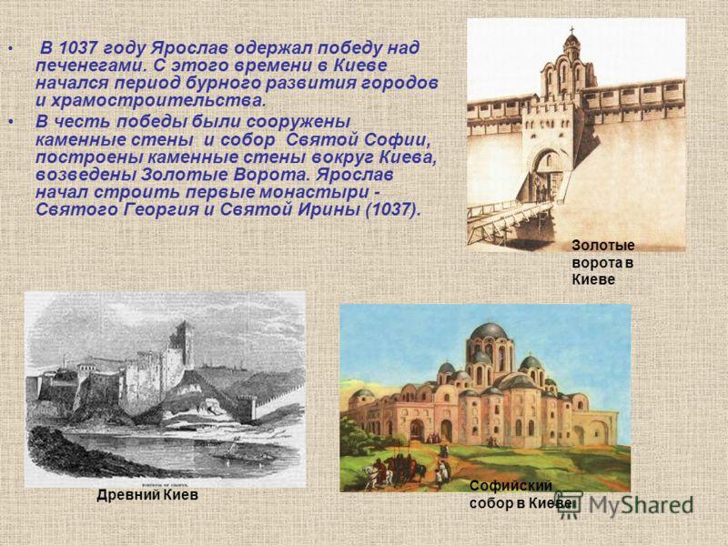 В 1037 году Ярослав одержал победу над печенегами. С этого времени в Киеве начался период бурного развития городов и храмостроительства. В честь победы были сооружены каменные стены и собор Святой Софии, построены каменные стены вокруг Киева, возведе