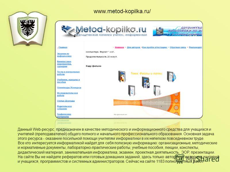 www.metod-kopilka.ru/ Данный Web-ресурс, предназначен в качестве методического и информационного средства для учащихся и учителей (преподавателей) общего полного и начального профессионального образования. Основная задача этого ресурса - оказание пос