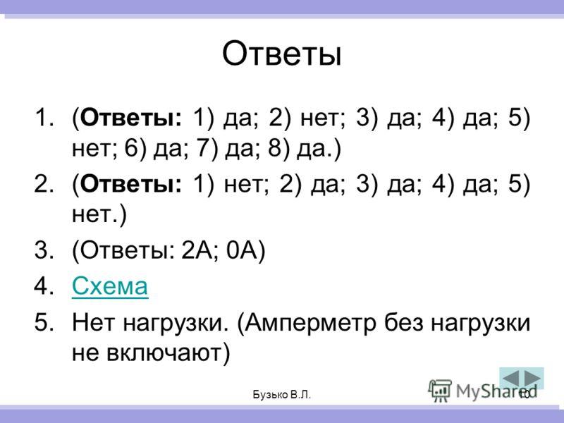 Бузько В.Л.10 Ответы 1.(Ответы: 1) да; 2) нет; 3) да; 4) да; 5) нет; 6) да; 7) да; 8) да.) 2.(Ответы: 1) нет; 2) да; 3) да; 4) да; 5) нет.) 3.(Ответы: 2А; 0А) 4.СхемаСхема 5.Нет нагрузки. (Амперметр без нагрузки не включают)