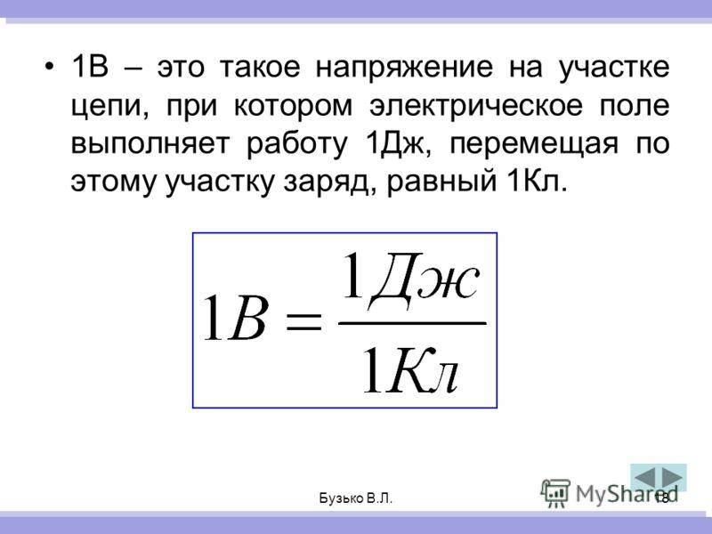 Бузько В.Л.18 1В – это такое напряжение на участке цепи, при котором электрическое поле выполняет работу 1Дж, перемещая по этому участку заряд, равный 1Кл.