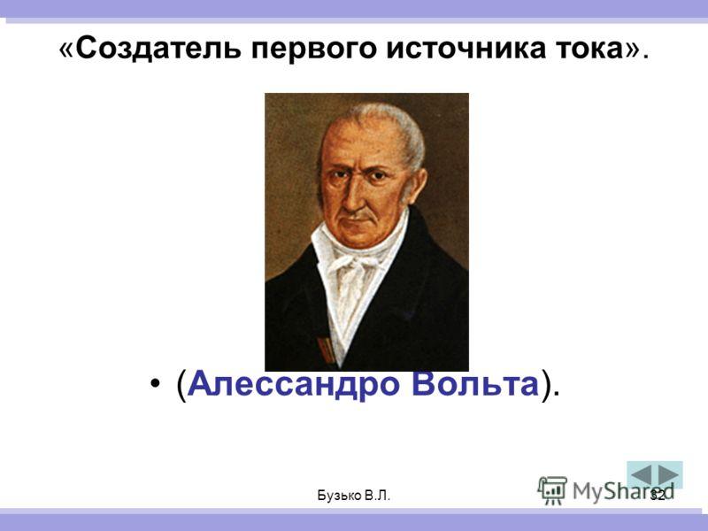 Бузько В.Л.32 «Создатель первого источника тока». (Алессандро Вольта).