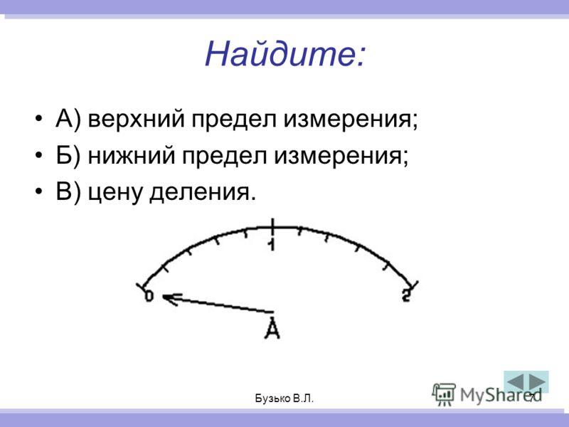 Бузько В.Л.7 Найдите: А) верхний предел измерения; Б) нижний предел измерения; В) цену деления.