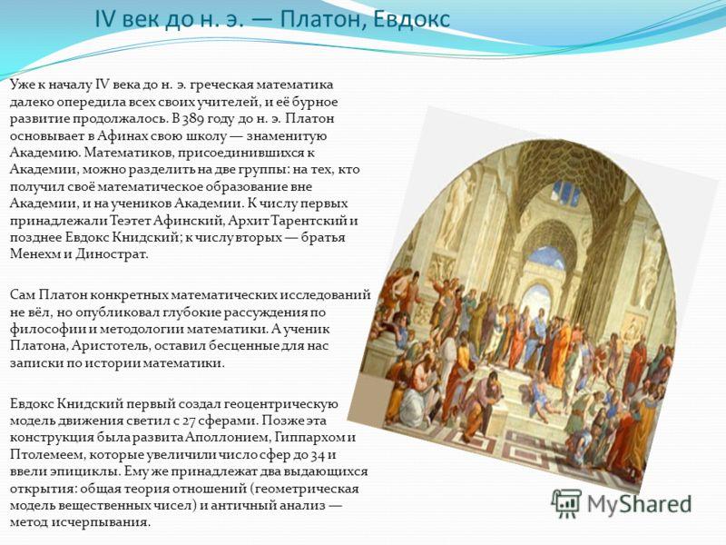 IV век до н. э. Платон, Евдокс Уже к началу IV века до н. э. греческая математика далеко опередила всех своих учителей, и её бурное развитие продолжалось. В 389 году до н. э. Платон основывает в Афинах свою школу знаменитую Академию. Математиков, при